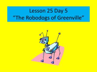 "Lesson 25 Day 5 ""The  Robodogs  of Greenville"""