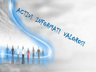 ACTIV!  INFORMAT!  VALOROS!