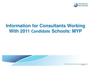Information for Consultants Working With 2011  Candidate  Schools: MYP