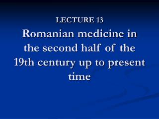 LECTURE 13  Romanian medicine in the second half of the 19th century up to present time