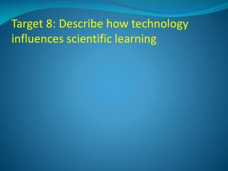 Target 8: Describe how technology influences scientific learning
