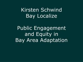 Kirsten  Schwind Bay Localize Public Engagement  and Equity in  Bay Area Adaptation