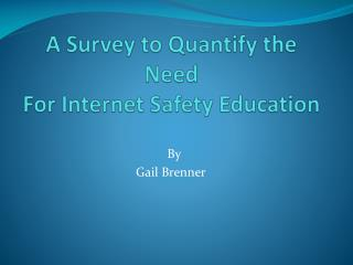 A  Survey to Quantify the Need  For Internet Safety Education