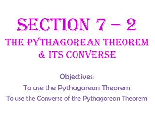 Section 7 – 2  The Pythagorean theorem & Its converse
