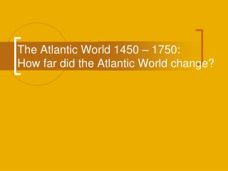 The Atlantic World 1450 � 1750: How far did the Atlantic World change?