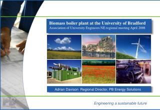 Biomass boiler plant at the University of Bradford Association of University Engineers NE regional meeting April 2008