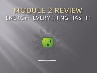 Module 2 Review Energy:  Everything Has it!