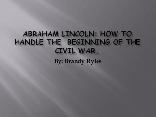 Abraham Lincoln: How to Handle the  Beginning of the Civil War…