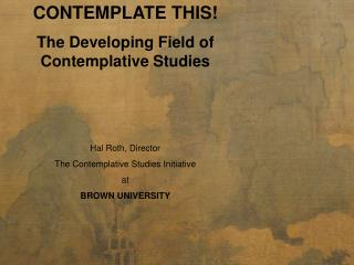 CONTEMPLATE THIS!  The Developing Field of Contemplative Studies Hal Roth, Director