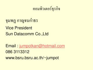 Vice President Sun Datacomm Co.,Ltd  Email : jumpotkanhotmail 086 3113312 bsru.bsru.ac.th