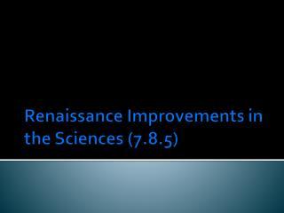 Renaissance Improvements in the  Sciences (7.8.5)