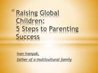 Raising Global   Children:  5  Steps to Parenting Success