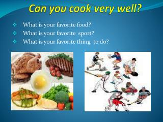 Can you cook very well?