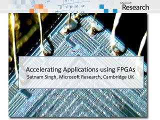 Accelerating Applications using  FPGAs Satnam  Singh, Microsoft Research, Cambridge UK