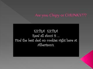 Are you  Chipy  or CHUNKY???