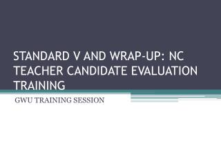 STANDARD V AND WRAP-UP: NC TEACHER CANDIDATE EVALUATION TRAINING