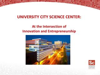 UNIVERSITY CITY SCIENCE CENTER: At the Intersection  of  Innovation  and Entrepreneurship