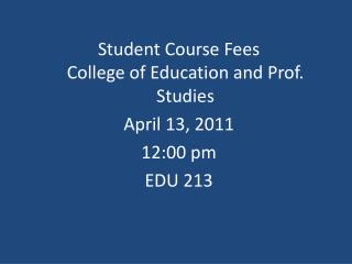 Student Course Fees College of Education and Prof. Studies April 13, 2011 12:00 pm EDU 213