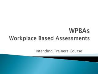 WPBAs Workplace Based Assessments