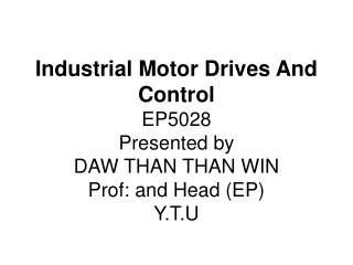 Industrial Motor Drives And Control EP5028 Presented by  DAW THAN THAN WIN Prof: and Head EP  Y.T.U