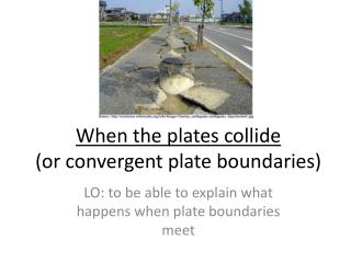 When the plates collide  (or convergent plate boundaries)