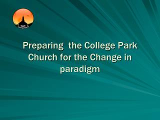 Preparing  the College Park  Church for the Change in paradigm