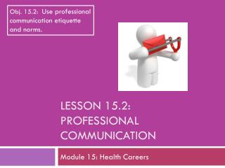 Lesson  15.2: Professional Communication
