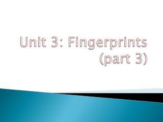 Unit 3: Fingerprints  ( part 3)