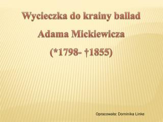 Wycieczka  d o krainy  b allad  Adama Mickiewicza  (*1798- †1855)