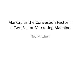 Markup as the Conversion Factor in a Two Factor Marketing Machine