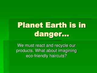 Planet Earth is in danger…