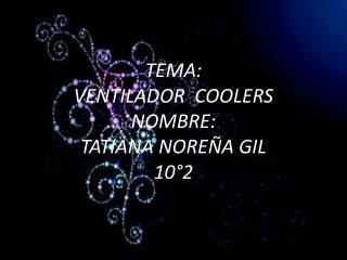 TEMA: VENTILADOR  COOLERS NOMBRE: TATIANA NOREÑA GIL 10°2
