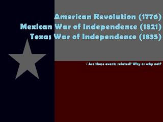 American Revolution (1776) Mexi can War of Independence (1821) Texas War of Independence (1835)