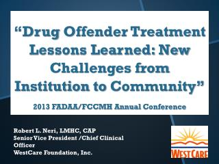 Robert L. Neri, LMHC, CAP Senior Vice President /Chief Clinical Officer WestCare Foundation, Inc.