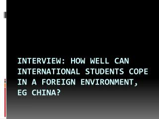 Interview:  How well can international students cope in a foreign environment,  eg  china?