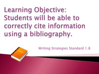 Learning Objective: Students will be able to correctly cite information using a bibliography.