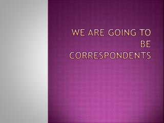 We are going to be correspondents