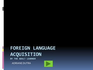 FOREIGN LANGUAGE ACQUISITION  BY THE ADULT LEARNER