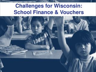 Challenges  for Wisconsin:  School Finance  & Vouchers