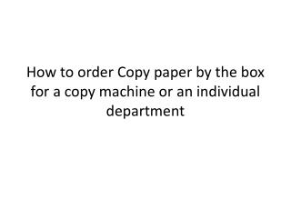 How to order Copy paper by the box for a copy machine or an individual department