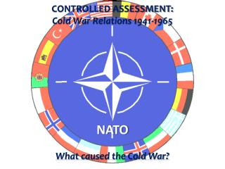 CONTROLLED ASSESSMENT: Cold War Relations 1941-1965 NATO What caused the Cold War ?