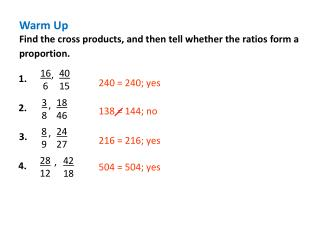 Warm Up Find the cross products, and then tell whether the ratios  form a proportion.