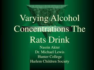 Varying Alcohol Concentrations The Rats Drink Nasrin Akter Dr. Michael Lewis Hunter College Harlem Children Society
