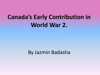 Canada's Early Contribution in World War 2. By Jazmin Badasha