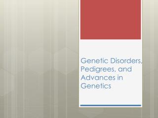 Genetic Disorders, Pedigrees, and Advances in Genetics