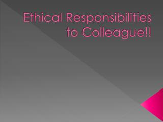 Ethical Responsibilities to Colleague!!