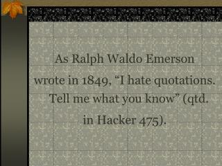 "As Ralph Waldo Emerson  wrote in 1849, ""I hate quotations. Tell me what you know"" (qtd."