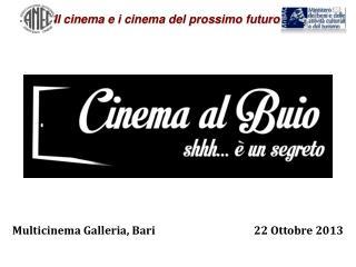 Multicinema  Galleria, Bari                                       22  O ttobre  2013
