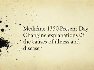 Medicine 1350-Present  Day Changing explanations 0f the causes of illness and disease