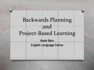 Backwards Planning and  Project-Based Learning